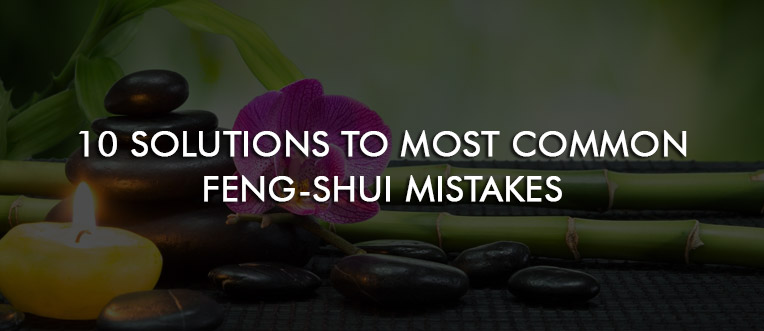 10 Solutions to Most Common Feng-Shui Mistakes